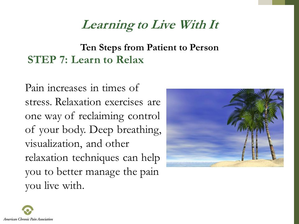 Learning to Live With It STEP 7: Learn to Relax Pain increases in times of stress. Relaxation exercises are one way of reclaiming control of your body