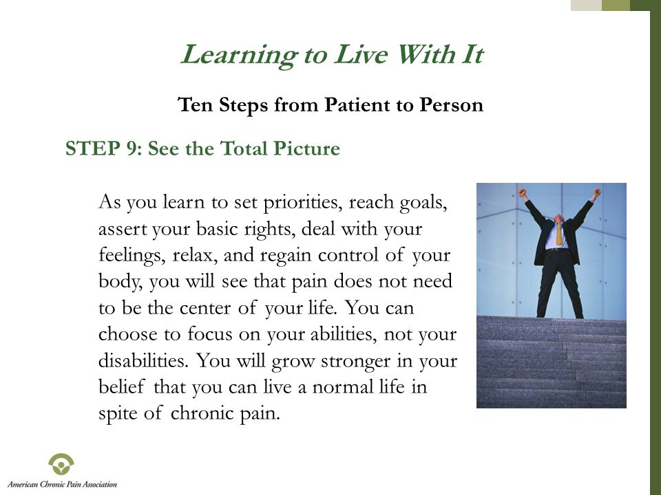 Learning to Live With It STEP 9: See the Total Picture As you learn to set priorities, reach goals, assert your basic rights, deal with your feelings,