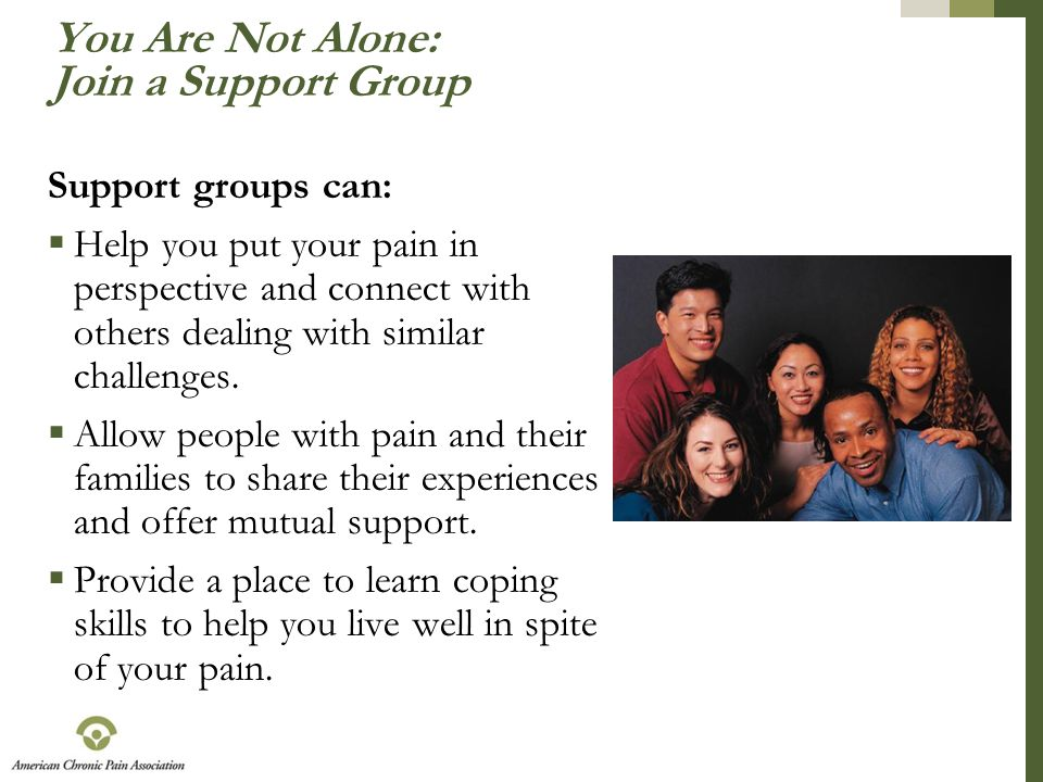 You Are Not Alone: Join a Support Group Support groups can:  Help you put your pain in perspective and connect with others dealing with similar chall