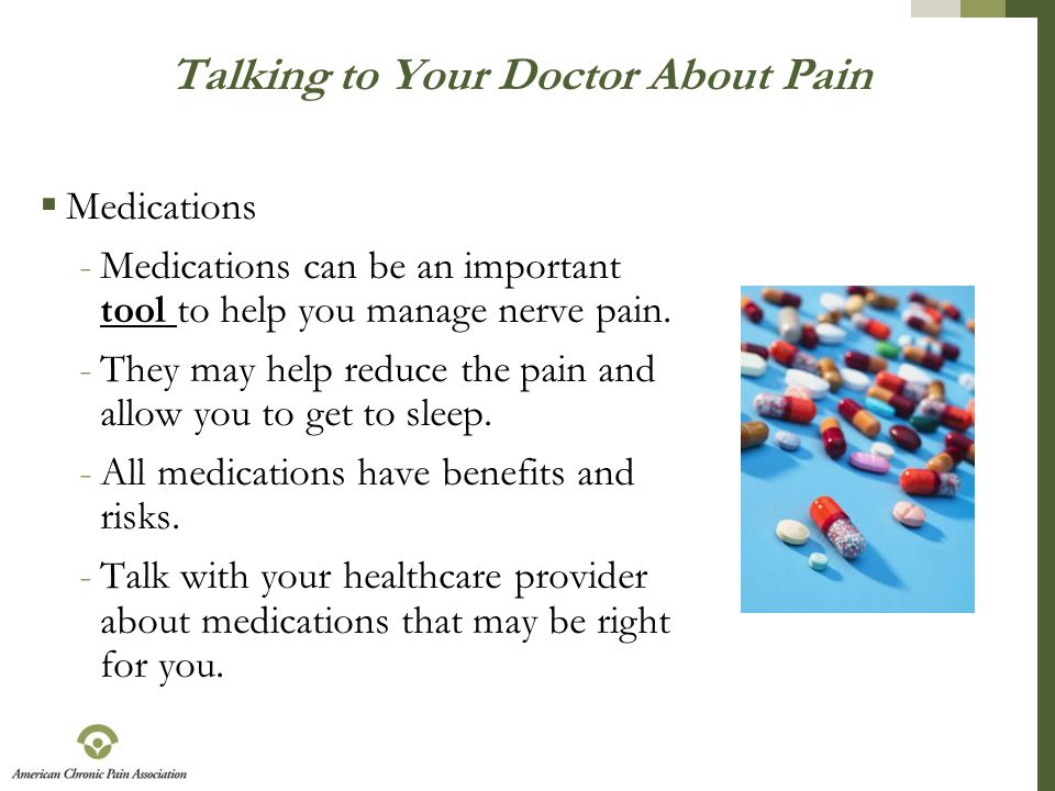 Talking to Your Doctor About Pain  Medications -Medications can be an important tool to help you manage nerve pain. -They may help reduce the pain an