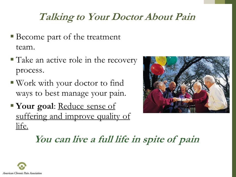 Talking to Your Doctor About Pain  Become part of the treatment team.  Take an active role in the recovery process.  Work with your doctor to find