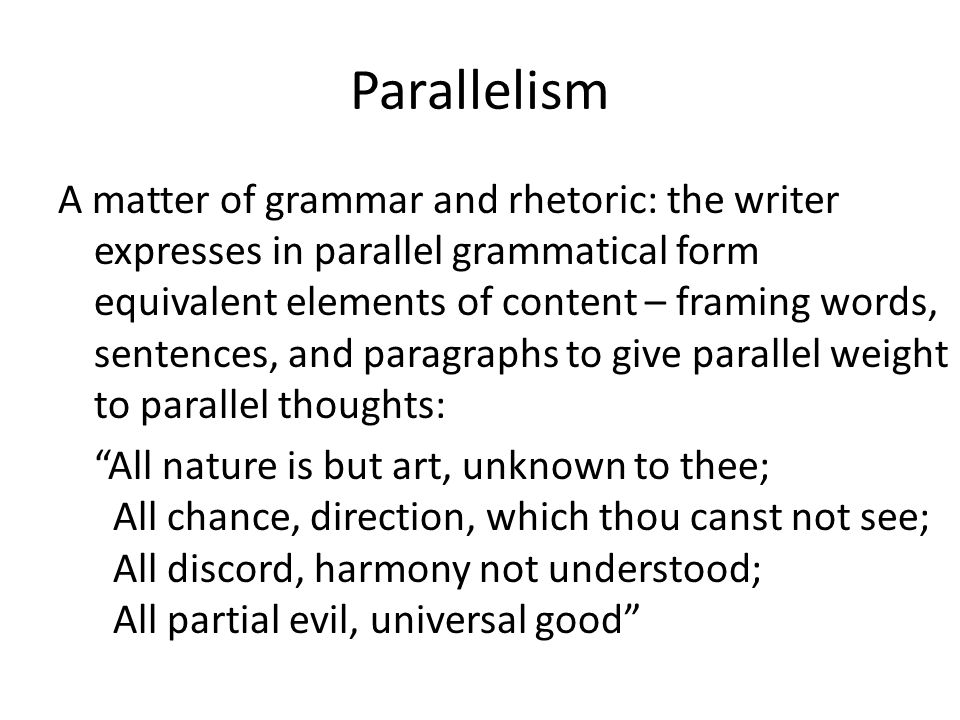 Parallelism A matter of grammar and rhetoric: the writer expresses in parallel grammatical form equivalent elements of content – framing words, sentences, and paragraphs to give parallel weight to parallel thoughts: All nature is but art, unknown to thee; All chance, direction, which thou canst not see; All discord, harmony not understood; All partial evil, universal good