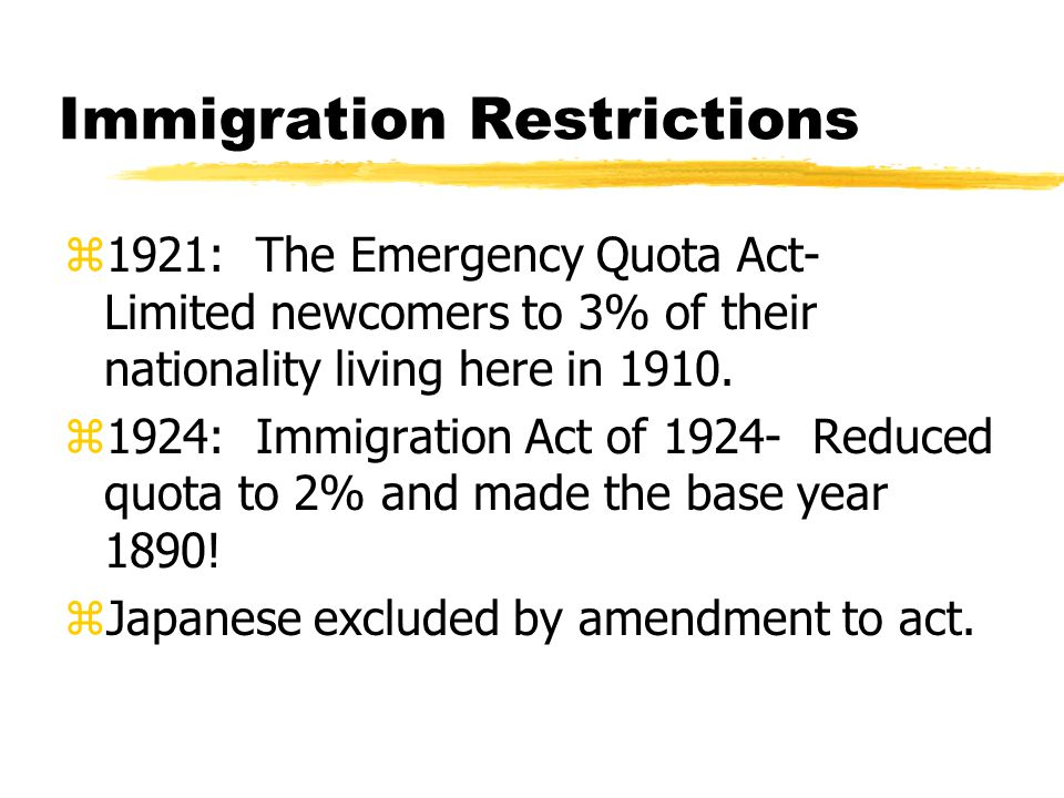 Immigration Restrictions z1921: The Emergency Quota Act- Limited newcomers to 3% of their nationality living here in 1910.