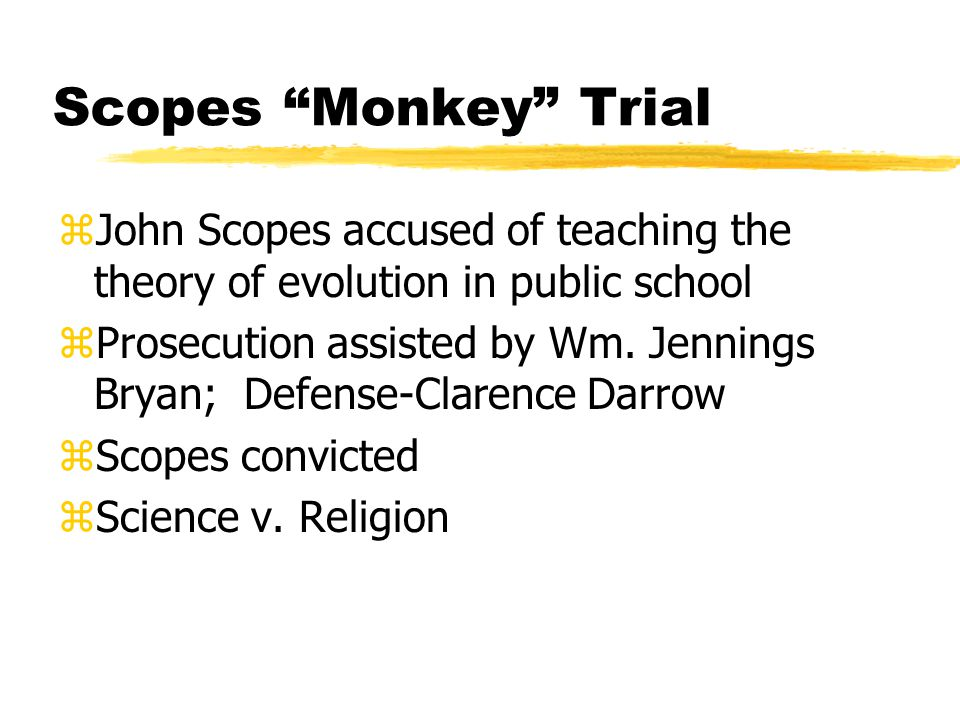Scopes Monkey Trial zJohn Scopes accused of teaching the theory of evolution in public school zProsecution assisted by Wm.