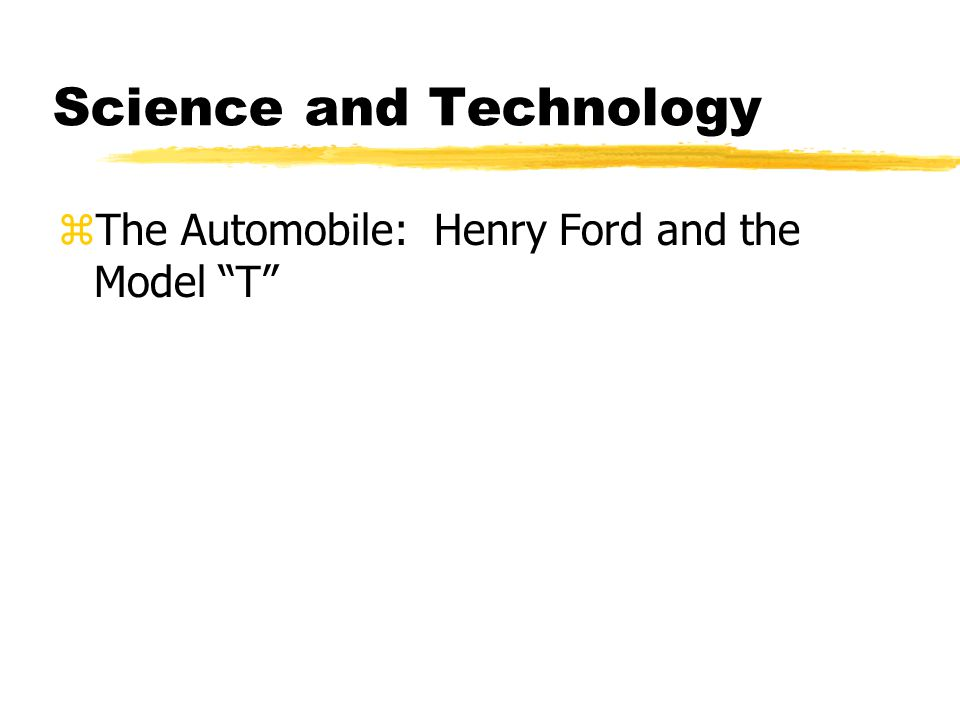 Science and Technology zThe Automobile: Henry Ford and the Model T