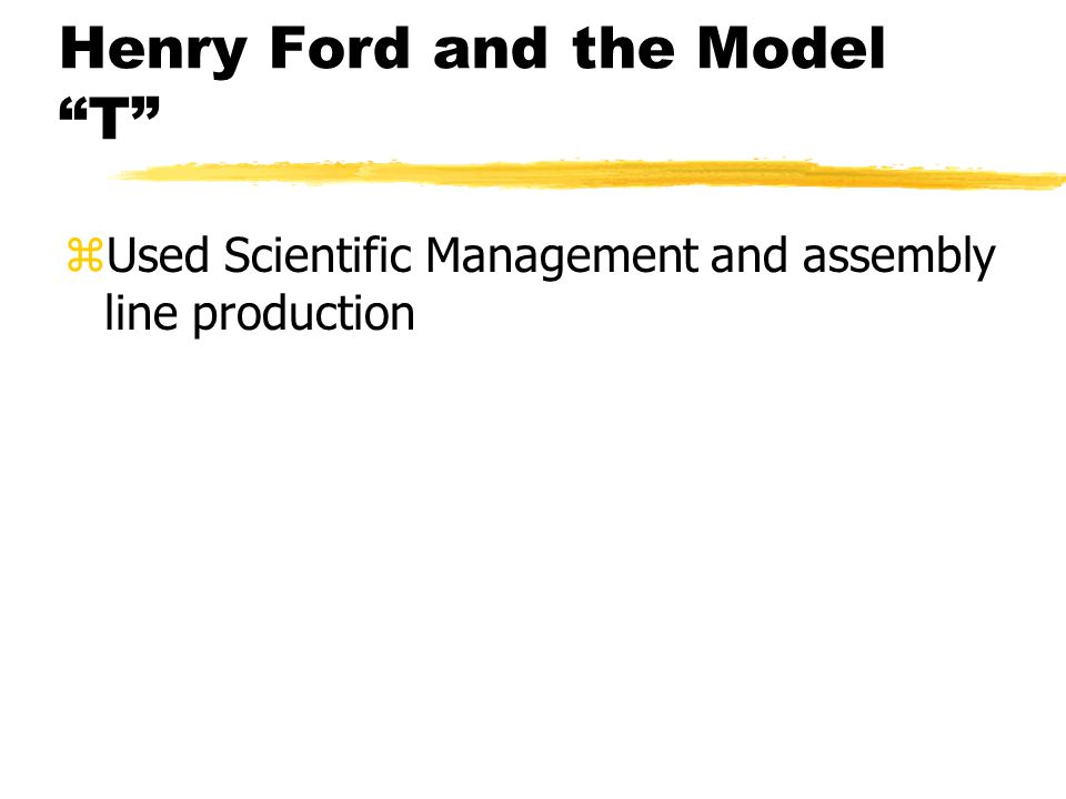 Henry Ford and the Model T zUsed Scientific Management and assembly line production