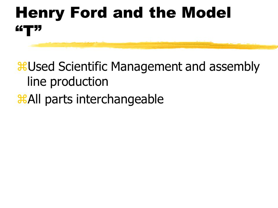 Henry Ford and the Model T zUsed Scientific Management and assembly line production zAll parts interchangeable