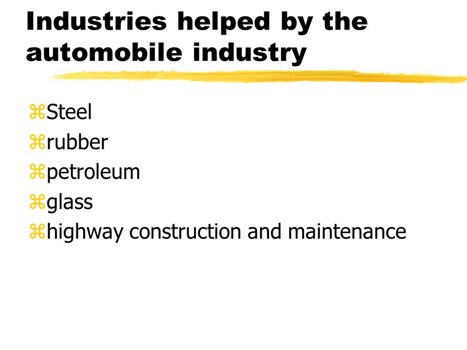 Industries helped by the automobile industry zSteel zrubber zpetroleum zglass zhighway construction and maintenance