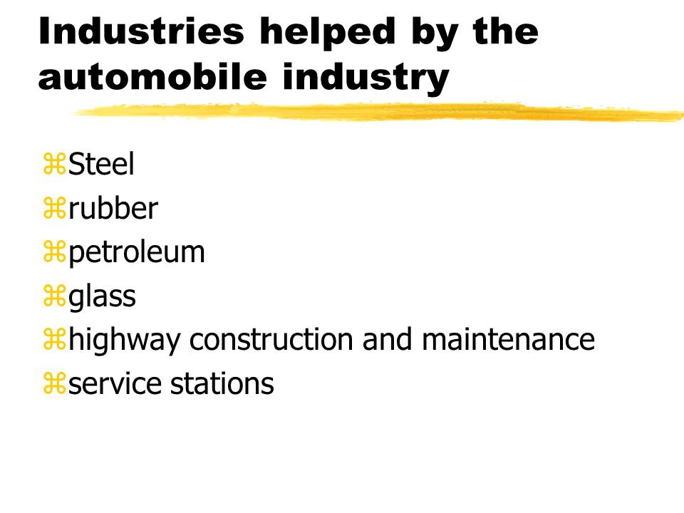 Industries helped by the automobile industry zSteel zrubber zpetroleum zglass zhighway construction and maintenance zservice stations