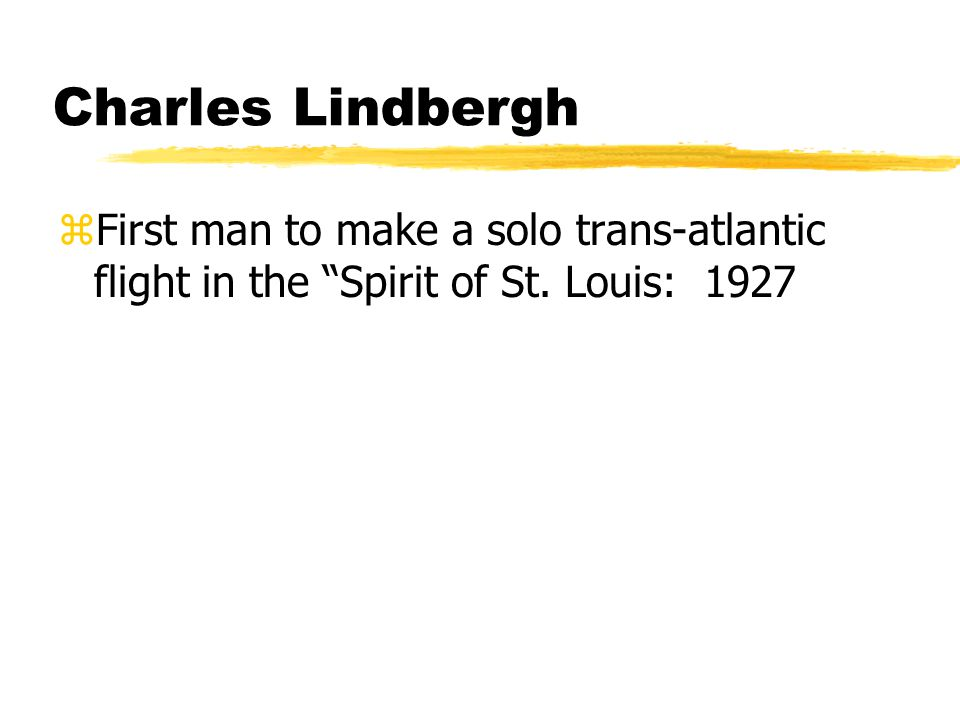 Charles Lindbergh zFirst man to make a solo trans-atlantic flight in the Spirit of St. Louis: 1927