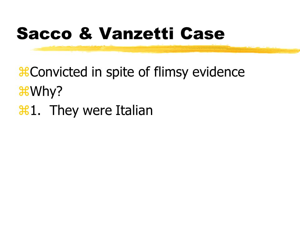 Sacco & Vanzetti Case zConvicted in spite of flimsy evidence zWhy? z1. They were Italian