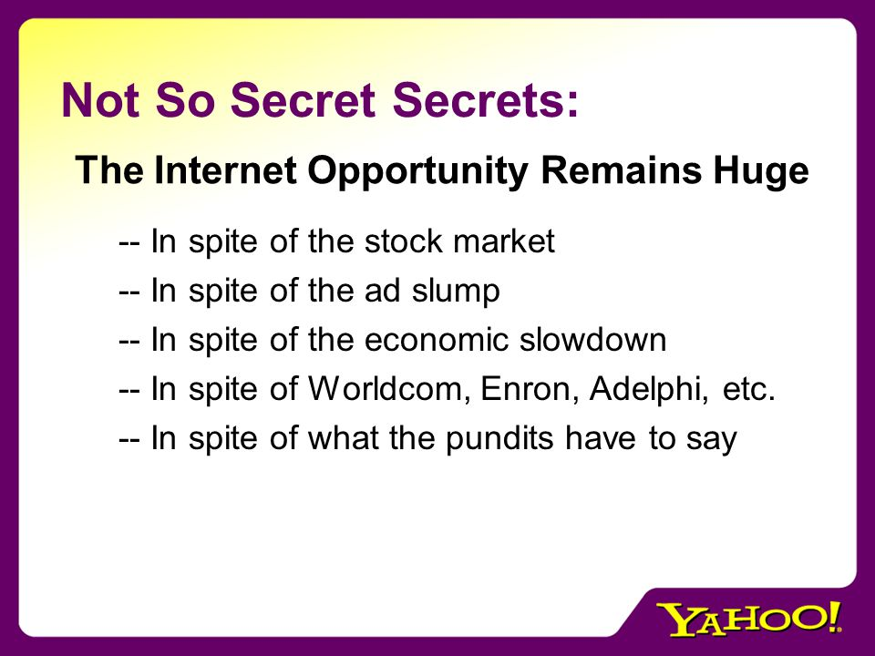 Not So Secret Secrets: -- In spite of the stock market -- In spite of the ad slump -- In spite of the economic slowdown -- In spite of Worldcom, Enron, Adelphi, etc.