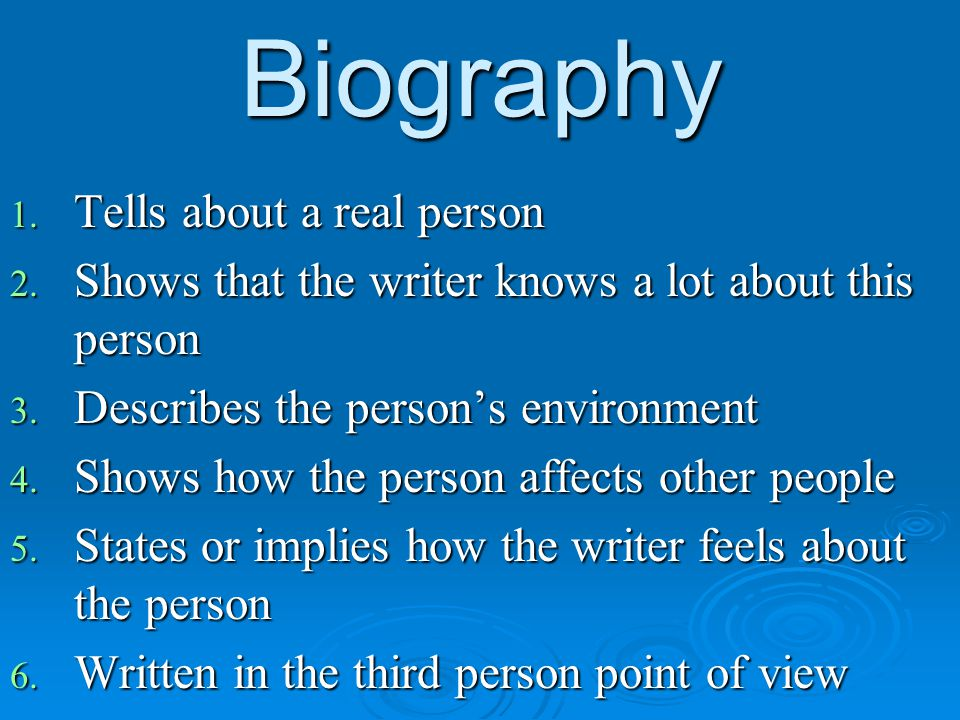 Biography 1. Tells about a real person 2. Shows that the writer knows a lot about this person 3. Describes the person's environment 4. Shows how the p