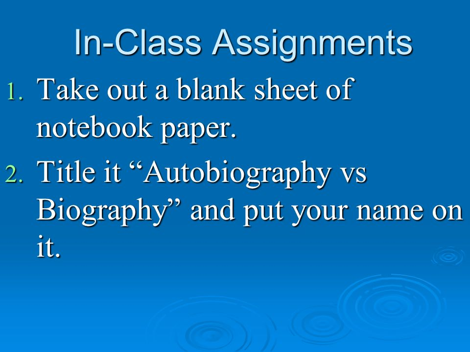"""In-Class Assignments 1. Take out a blank sheet of notebook paper. 2. Title it """"Autobiography vs Biography"""" and put your name on it."""