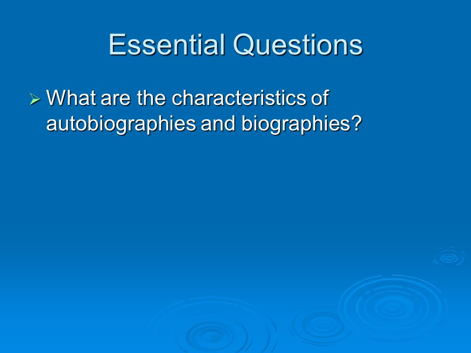 Essential Questions  What are the characteristics of autobiographies and biographies?