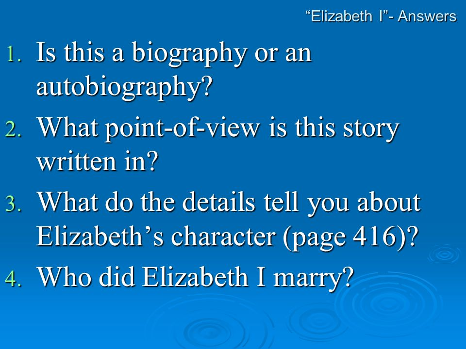 """""""Elizabeth I""""- Answers 1. Is this a biography or an autobiography? 2. What point-of-view is this story written in? 3. What do the details tell you abo"""