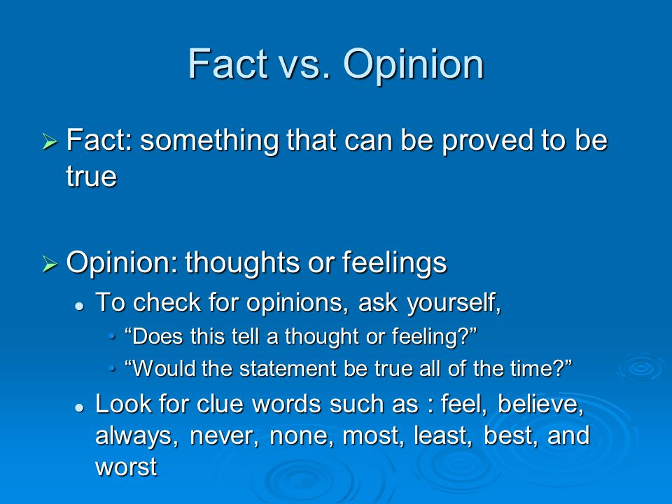 Fact vs. Opinion  Fact: something that can be proved to be true  Opinion: thoughts or feelings To check for opinions, ask yourself, To check for opi