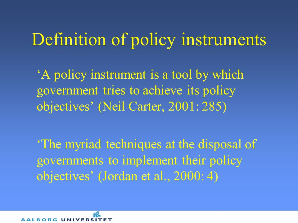Definition of policy instruments 'A policy instrument is a tool by which government tries to achieve its policy objectives' (Neil Carter, 2001: 285) 'The myriad techniques at the disposal of governments to implement their policy objectives' (Jordan et al., 2000: 4)