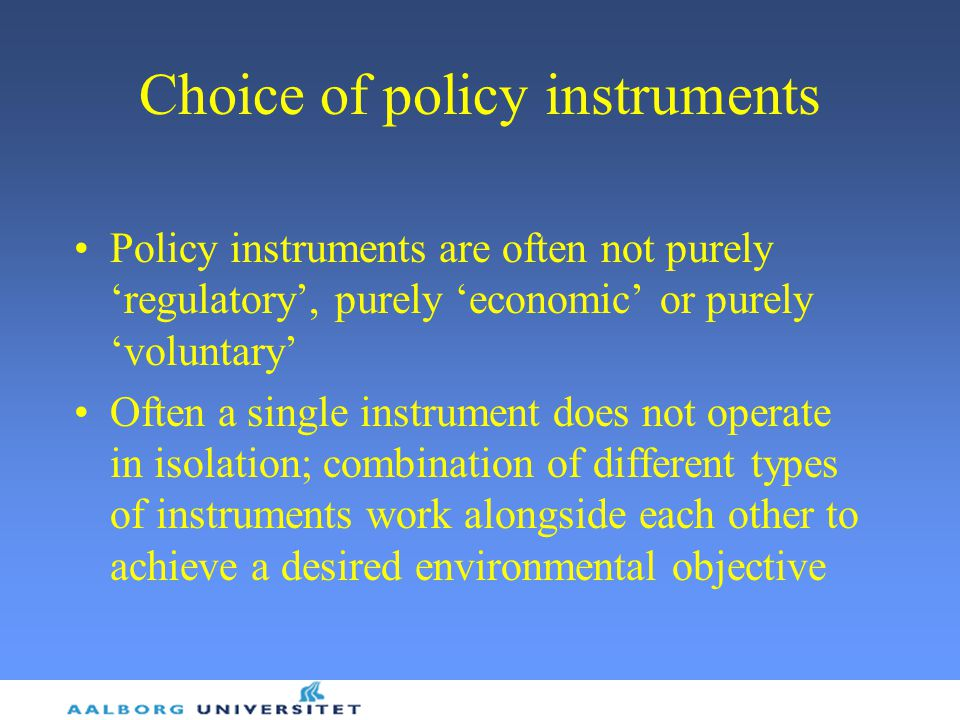 Choice of policy instruments Policy instruments are often not purely 'regulatory', purely 'economic' or purely 'voluntary' Often a single instrument does not operate in isolation; combination of different types of instruments work alongside each other to achieve a desired environmental objective