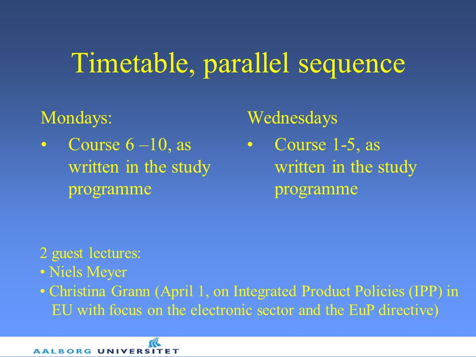 Timetable, parallel sequence Mondays: Course 6 –10, as written in the study programme Wednesdays Course 1-5, as written in the study programme 2 guest lectures: Niels Meyer Christina Grann (April 1, on Integrated Product Policies (IPP) in EU with focus on the electronic sector and the EuP directive)