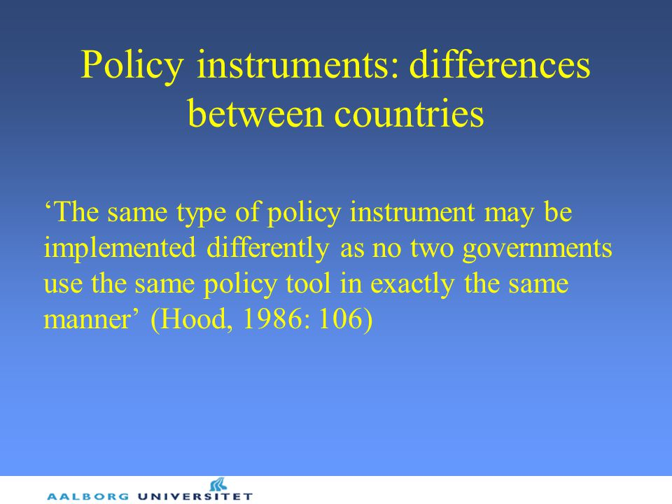 Policy instruments: differences between countries 'The same type of policy instrument may be implemented differently as no two governments use the same policy tool in exactly the same manner' (Hood, 1986: 106)