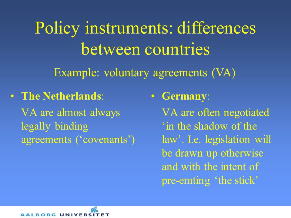 Policy instruments: differences between countries The Netherlands: VA are almost always legally binding agreements ('covenants') Germany: VA are often negotiated 'in the shadow of the law'.