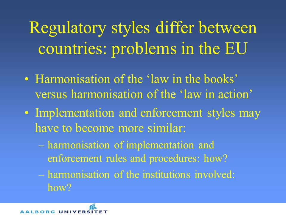 Regulatory styles differ between countries: problems in the EU Harmonisation of the 'law in the books' versus harmonisation of the 'law in action' Implementation and enforcement styles may have to become more similar: –harmonisation of implementation and enforcement rules and procedures: how.