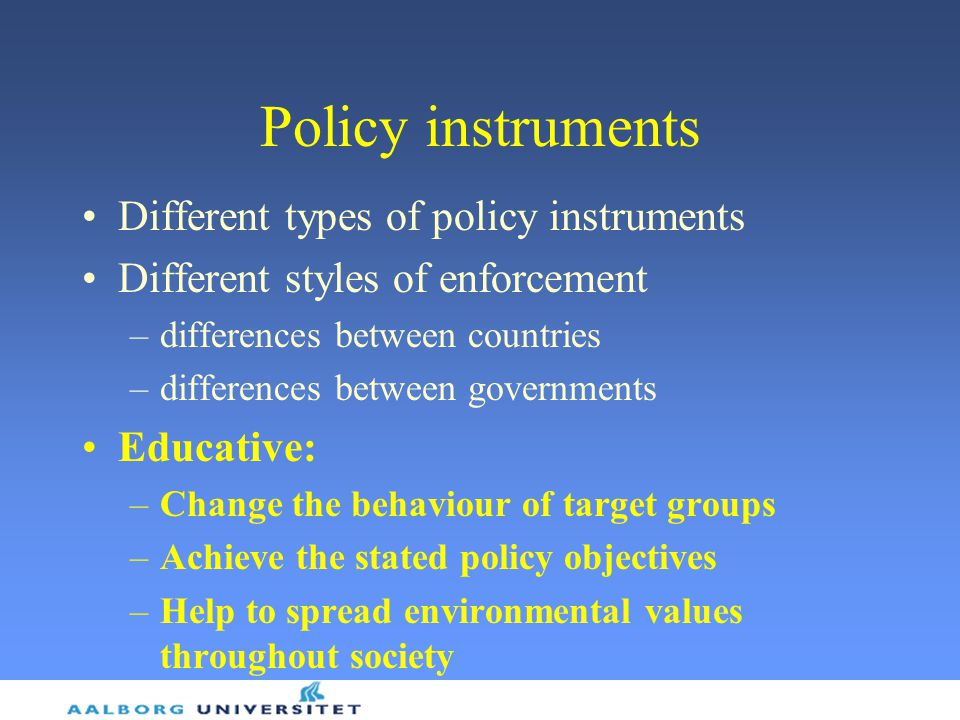 Policy instruments Different types of policy instruments Different styles of enforcement –differences between countries –differences between governments Educative: –Change the behaviour of target groups –Achieve the stated policy objectives –Help to spread environmental values throughout society
