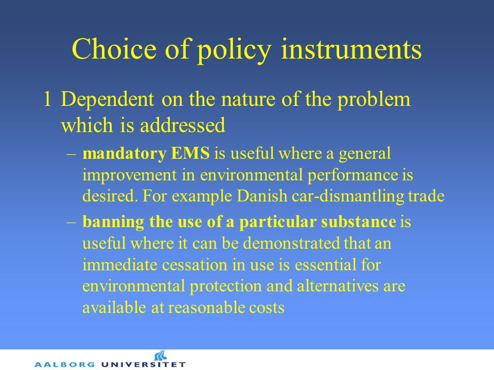 Choice of policy instruments 1Dependent on the nature of the problem which is addressed –mandatory EMS is useful where a general improvement in environmental performance is desired.