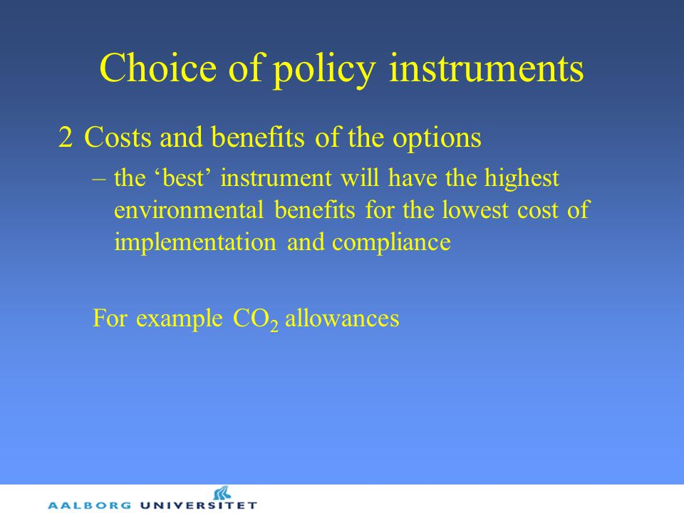 Choice of policy instruments 2Costs and benefits of the options –the 'best' instrument will have the highest environmental benefits for the lowest cost of implementation and compliance For example CO 2 allowances