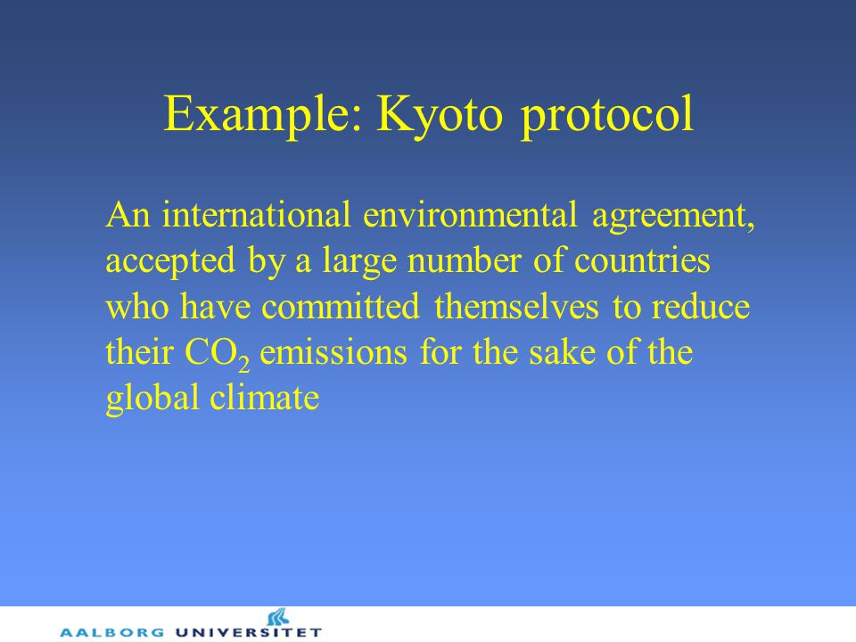 Example: Kyoto protocol An international environmental agreement, accepted by a large number of countries who have committed themselves to reduce their CO 2 emissions for the sake of the global climate