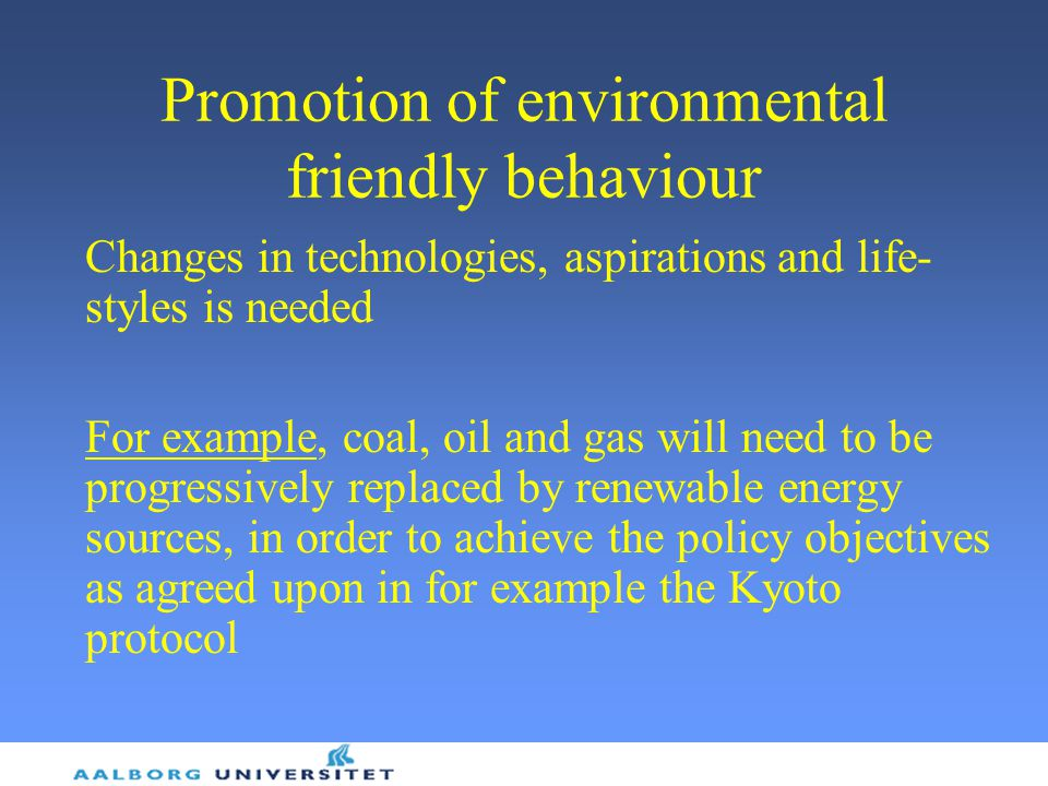 Promotion of environmental friendly behaviour Changes in technologies, aspirations and life- styles is needed For example, coal, oil and gas will need to be progressively replaced by renewable energy sources, in order to achieve the policy objectives as agreed upon in for example the Kyoto protocol
