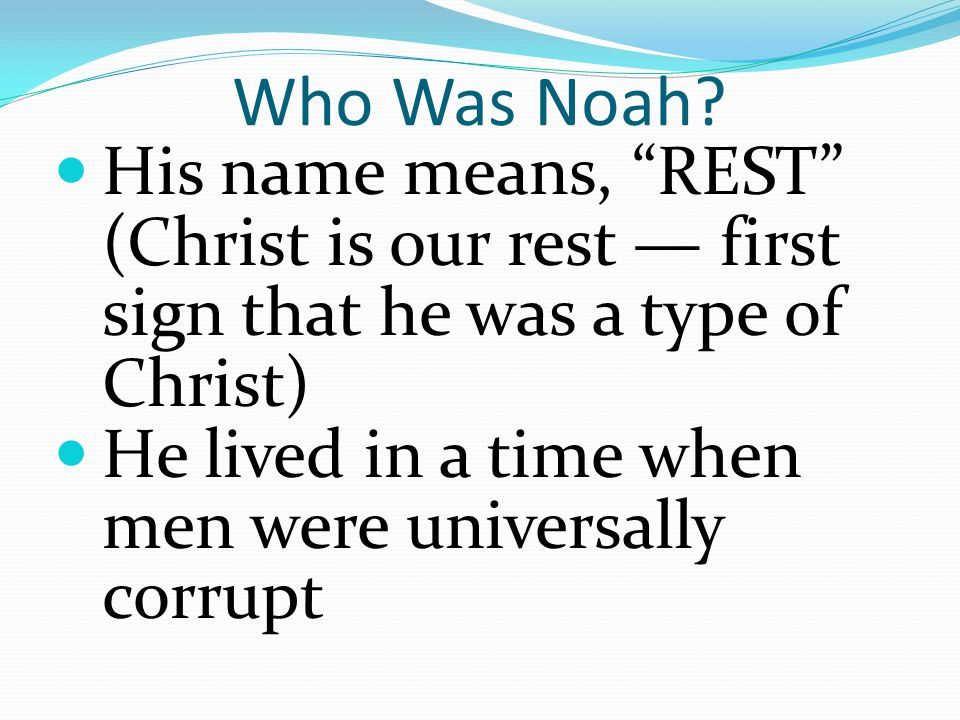 "Who Was Noah? His name means, ""REST"" (Christ is our rest — first sign that he was a type of Christ) He lived in a time when men were universally corru"
