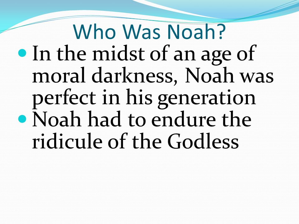Who Was Noah? In the midst of an age of moral darkness, Noah was perfect in his generation Noah had to endure the ridicule of the Godless