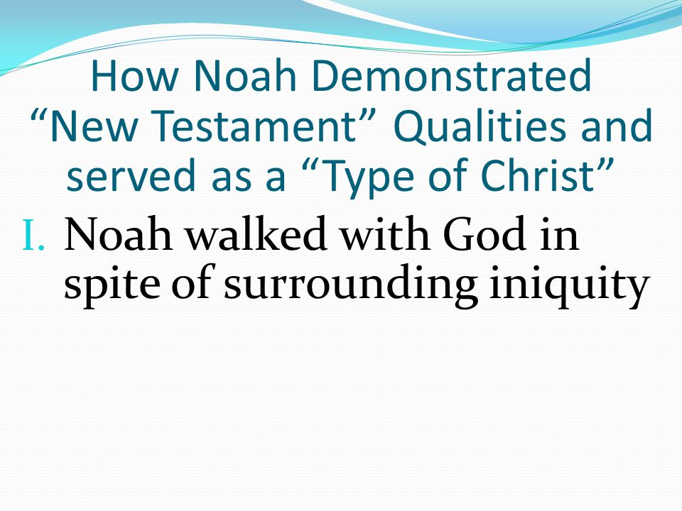 "I. Noah walked with God in spite of surrounding iniquity How Noah Demonstrated ""New Testament"" Qualities and served as a ""Type of Christ"""