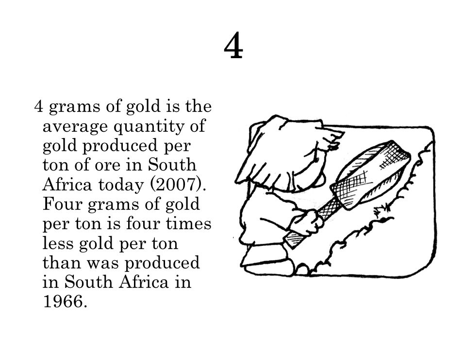 4 4 grams of gold is the average quantity of gold produced per ton of ore in South Africa today (2007).