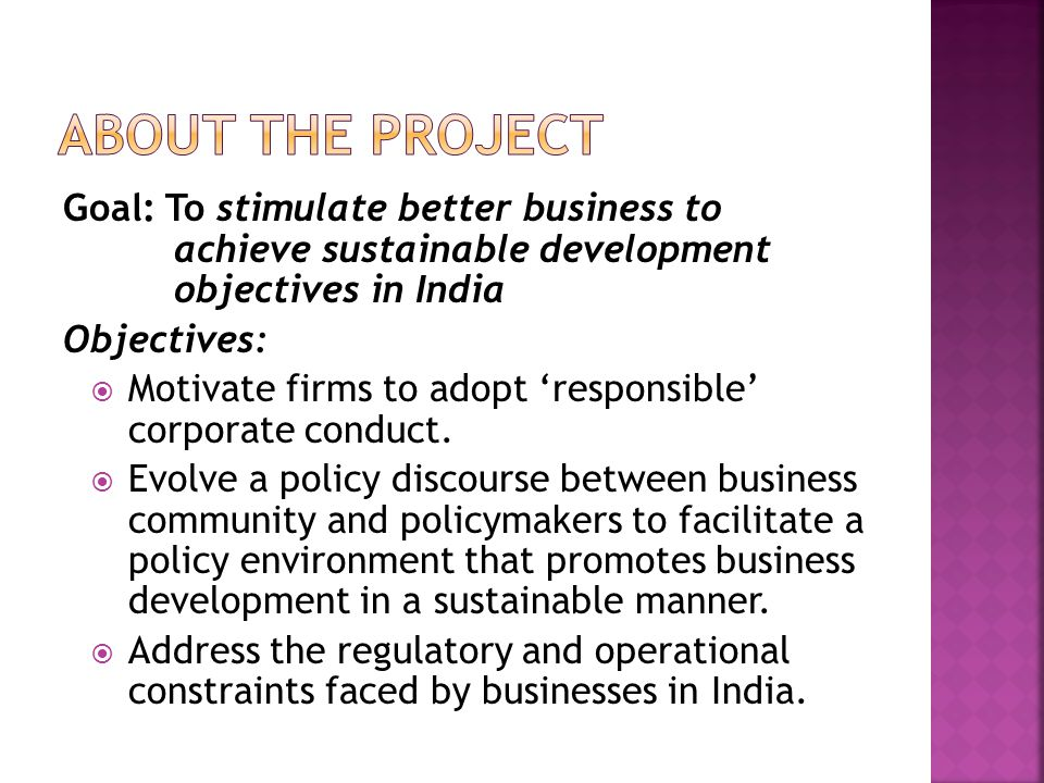Goal: To stimulate better business to achieve sustainable development objectives in India Objectives:  Motivate firms to adopt 'responsible' corporate conduct.