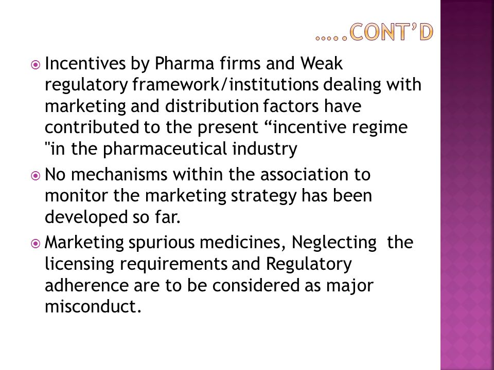  Incentives by Pharma firms and Weak regulatory framework/institutions dealing with marketing and distribution factors have contributed to the present incentive regime in the pharmaceutical industry  No mechanisms within the association to monitor the marketing strategy has been developed so far.