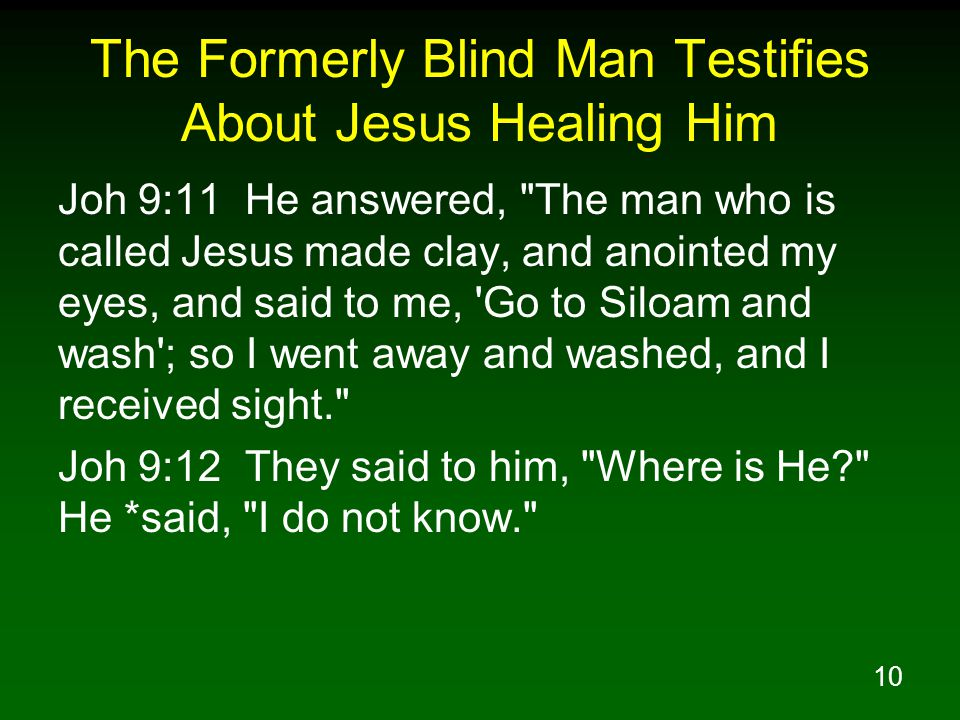 10 The Formerly Blind Man Testifies About Jesus Healing Him Joh 9:11 He answered, The man who is called Jesus made clay, and anointed my eyes, and said to me, Go to Siloam and wash ; so I went away and washed, and I received sight. Joh 9:12 They said to him, Where is He He *said, I do not know.