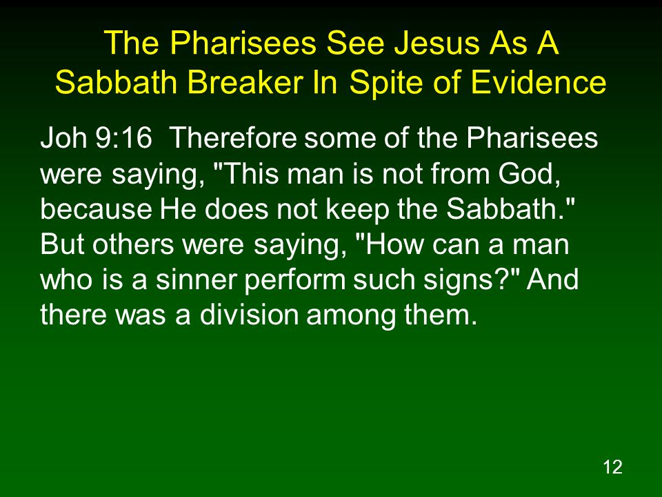 12 The Pharisees See Jesus As A Sabbath Breaker In Spite of Evidence Joh 9:16 Therefore some of the Pharisees were saying, This man is not from God, because He does not keep the Sabbath. But others were saying, How can a man who is a sinner perform such signs? And there was a division among them.