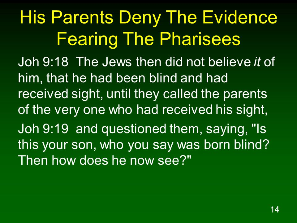 14 His Parents Deny The Evidence Fearing The Pharisees Joh 9:18 The Jews then did not believe it of him, that he had been blind and had received sight, until they called the parents of the very one who had received his sight, Joh 9:19 and questioned them, saying, Is this your son, who you say was born blind.