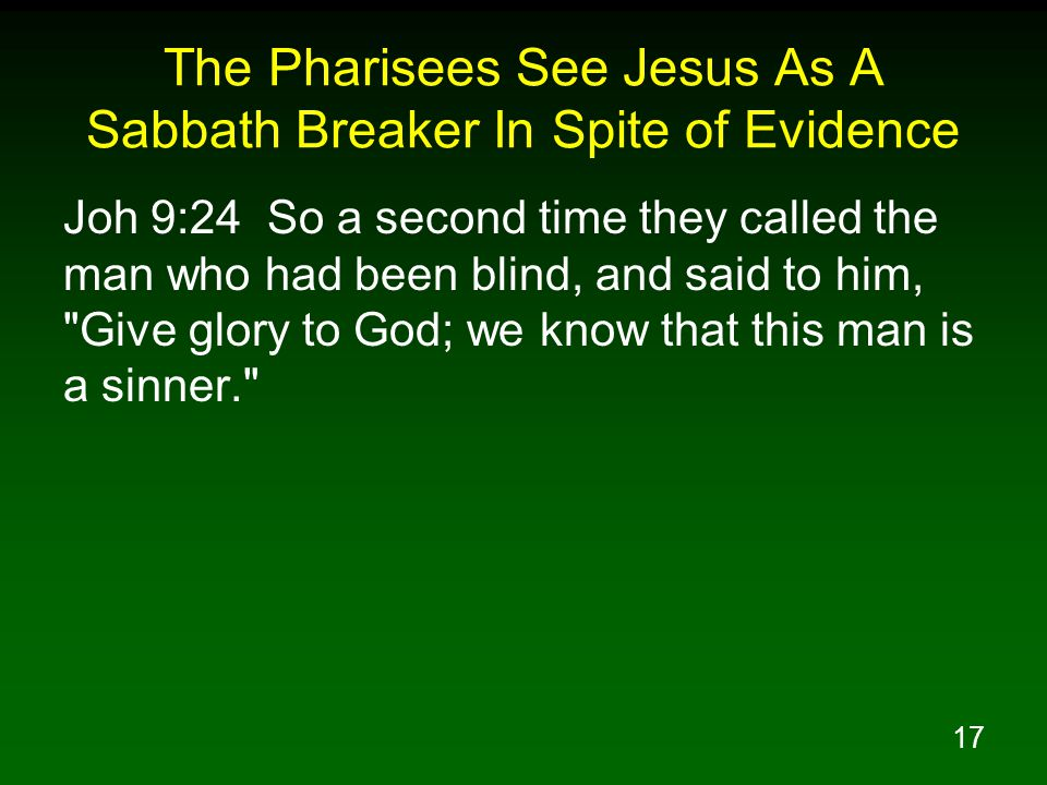 17 The Pharisees See Jesus As A Sabbath Breaker In Spite of Evidence Joh 9:24 So a second time they called the man who had been blind, and said to him