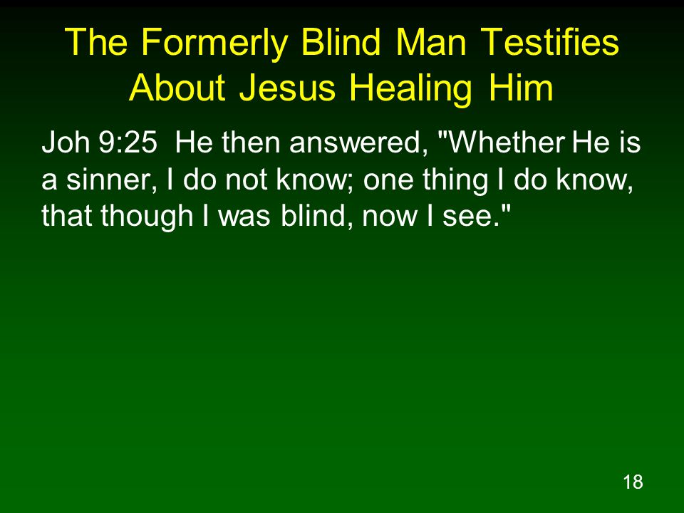 18 The Formerly Blind Man Testifies About Jesus Healing Him Joh 9:25 He then answered,