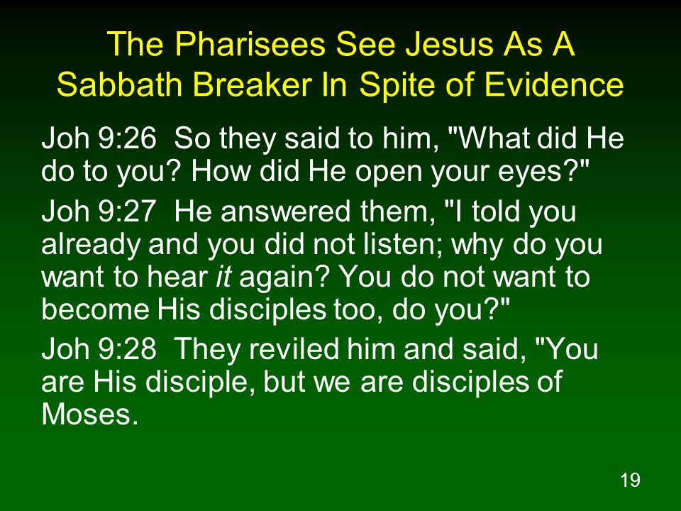 19 The Pharisees See Jesus As A Sabbath Breaker In Spite of Evidence Joh 9:26 So they said to him, What did He do to you.