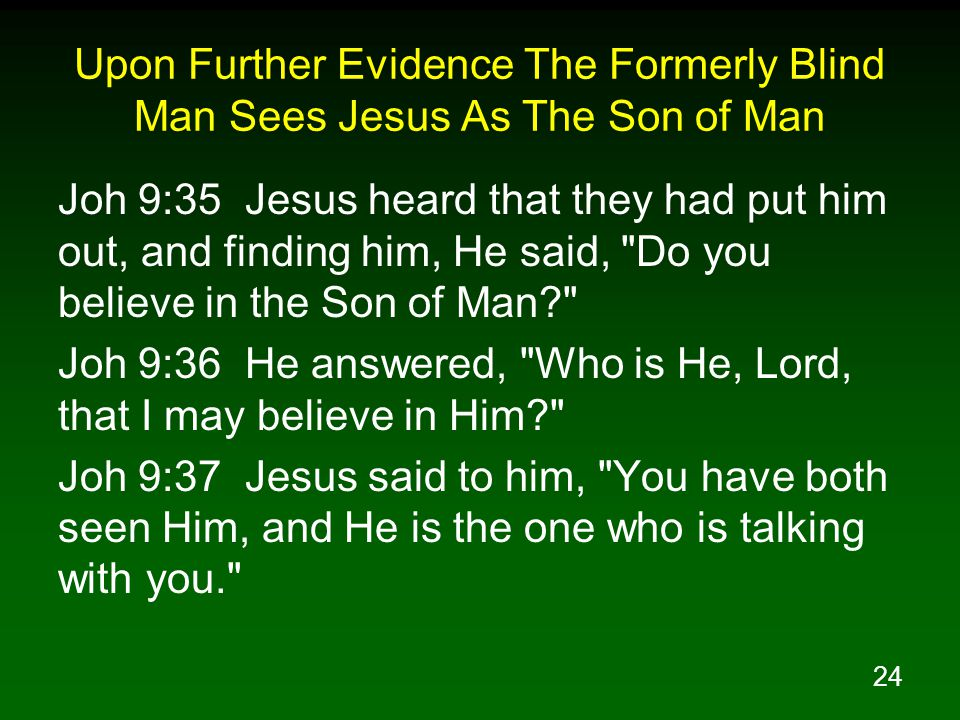 24 Upon Further Evidence The Formerly Blind Man Sees Jesus As The Son of Man Joh 9:35 Jesus heard that they had put him out, and finding him, He said, Do you believe in the Son of Man? Joh 9:36 He answered, Who is He, Lord, that I may believe in Him? Joh 9:37 Jesus said to him, You have both seen Him, and He is the one who is talking with you.