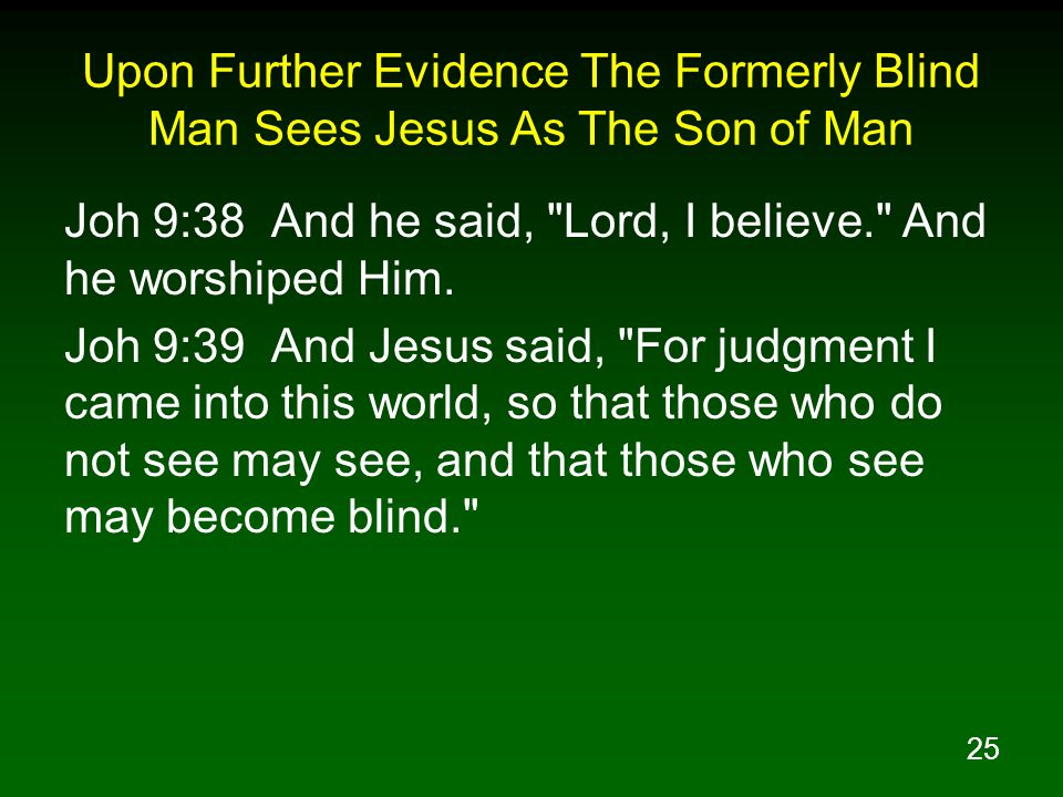 25 Upon Further Evidence The Formerly Blind Man Sees Jesus As The Son of Man Joh 9:38 And he said, Lord, I believe. And he worshiped Him.