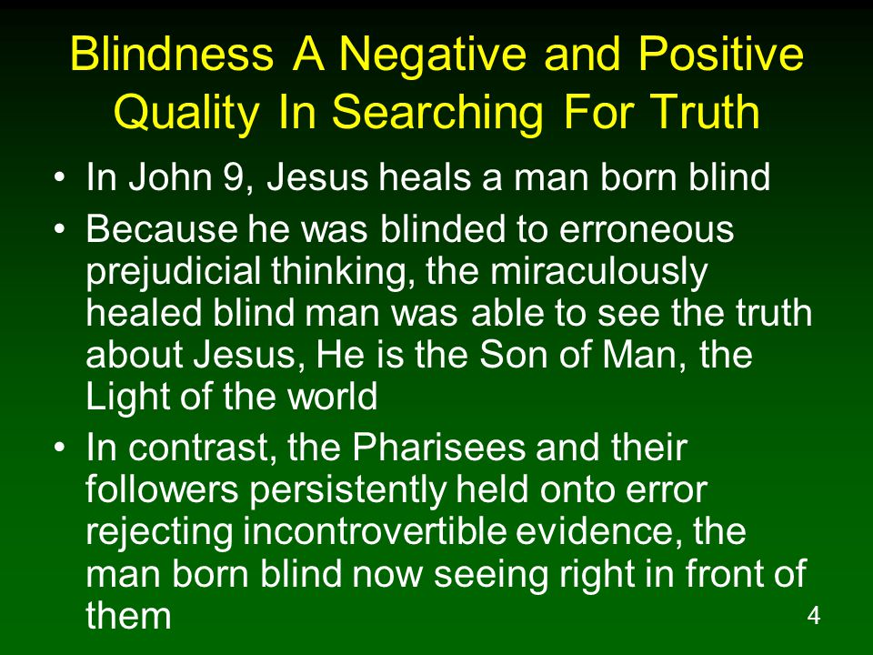 4 Blindness A Negative and Positive Quality In Searching For Truth In John 9, Jesus heals a man born blind Because he was blinded to erroneous prejudicial thinking, the miraculously healed blind man was able to see the truth about Jesus, He is the Son of Man, the Light of the world In contrast, the Pharisees and their followers persistently held onto error rejecting incontrovertible evidence, the man born blind now seeing right in front of them