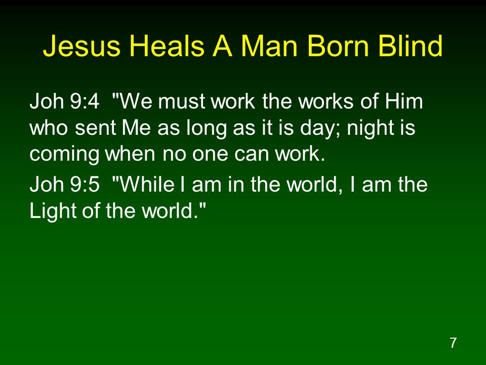 7 Jesus Heals A Man Born Blind Joh 9:4 We must work the works of Him who sent Me as long as it is day; night is coming when no one can work.