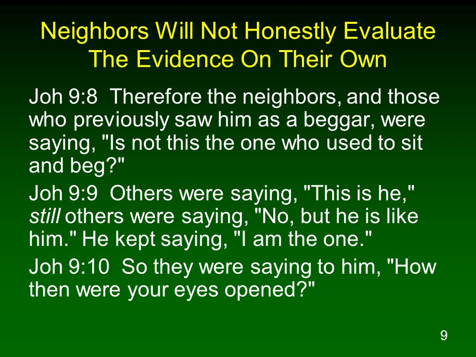 9 Neighbors Will Not Honestly Evaluate The Evidence On Their Own Joh 9:8 Therefore the neighbors, and those who previously saw him as a beggar, were saying, Is not this the one who used to sit and beg Joh 9:9 Others were saying, This is he, still others were saying, No, but he is like him. He kept saying, I am the one. Joh 9:10 So they were saying to him, How then were your eyes opened