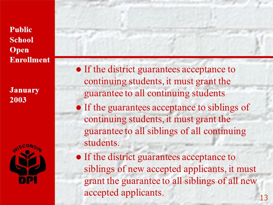 Public School Open Enrollment January 2003 13 If the district guarantees acceptance to continuing students, it must grant the guarantee to all continuing students If the guarantees acceptance to siblings of continuing students, it must grant the guarantee to all siblings of all continuing students.